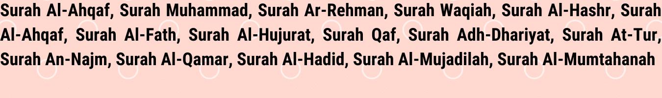Surah Al-Ahqaf, Surah Muhammad, Surah Ar-Rehman, Surah Waqiah, Surah Al-Hashr, Surah Al-Ahqaf, Surah Al-Fath, Surah Al-Hujurat, Surah Qaf, Surah Adh-Dhariyat, Surah At-Tur, Surah An-Najm, Surah Al-Qamar, Surah Al-Hadid, Surah Al-Mujadilah, Surah Al-Mumtahanah
