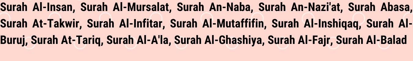 Surah Al-Insan, Surah Al-Mursalat, Surah An-Naba, Surah An-Nazi'at, Surah Abasa, Surah At-Takwir, Surah Al-Infitar, Surah Al-Mutaffifin, Surah Al-Inshiqaq, Surah Al-Buruj, Surah At-Tariq, Surah Al-A'la, Surah Al-Ghashiya, Surah Al-Fajr, Surah Al-Balad