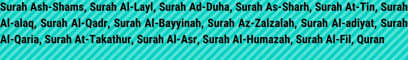 Surah Ash-Shams, Surah Al-Lail, Surah Ad-Duha, Surah Al-Inshirah, Surah At-Tin, Surah Al-'Alaq, Surah Al-Qadr, Surah Al-Bayyinah, Surah Al-Zilzal, Surah Al-'Adiyat, Surah Al-Qari'ah, Surah At-Takathur, Surah Al-'Asr, Surah Al-Humazah, Surah Al-Fil