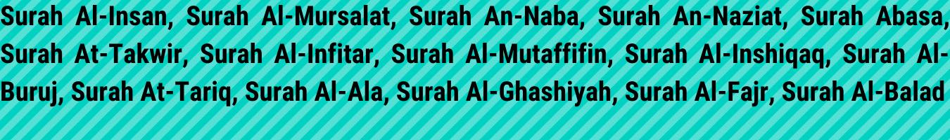 Surah Al-Insan, Surah Al-Mursalat, Surah An-Naba, Surah An-Naziat, Surah Abasa, Surah At-Takwir, Surah Al-Infitar, Surah Al-Mutaffifin, Surah Al-Inshiqaq, Surah Al-Buruj, Surah At-Tariq, Surah Al-Ala, Surah Al-Ghashiyah, Surah Al-Fajr, Surah Al-Balad