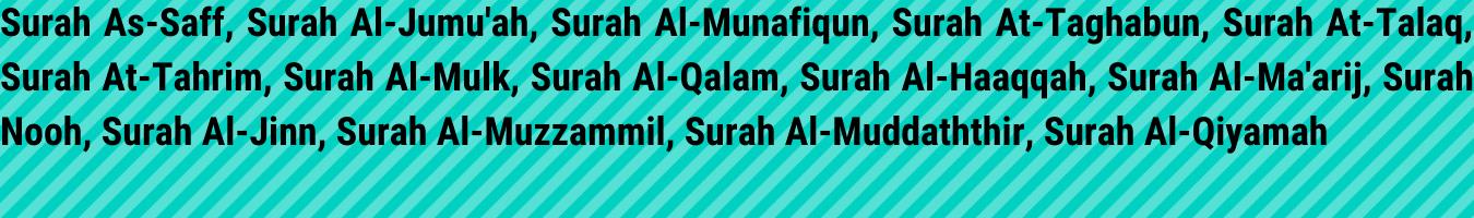 Surah As-Saff, Surah Al-Jumu'ah, Surah Al-Munafiqun, Surah At-Taghabun, Surah At-Talaq, Surah At-Tahrim, Surah Al-Mulk, Surah Al-Qalam, Surah Al-Haaqqah, Surah Al-Ma'arij, Surah Nooh, Surah Al-Jinn, Surah Al-Muzzammil, Surah Al-Muddaththir, Surah Al-Qiyamah