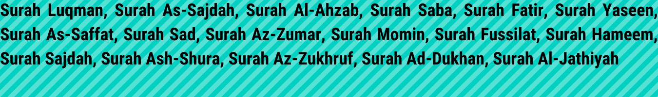 Surah Luqman, Surah As-Sajdah, Surah Al-Ahzab, Surah Saba, Surah Fatir, Surah Yaseen, Surah As-Saffat, Surah Sad, Surah Az-Zumar, Surah Momin, Surah Fussilat, Surah Hameem, Surah Sajdah, Surah Ash-Shura, Surah Az-Zukhruf, Surah Ad-Dukhan, Surah Al-Jathiyah