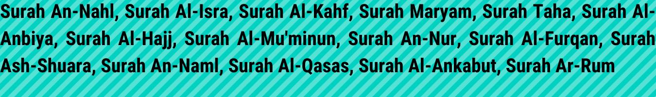 Surah An-Nahl, Surah Al-Isra, Surah Al-Kahf, Surah Maryam, Surah Taha, Surah Al-Anbiya, Surah Al-Hajj, Surah Al-Mu'minun, Surah An-Nur, Surah Al-Furqan, Surah Ash-Shuara, Surah An-Naml, Surah Al-Qasas, Surah Al-Ankabut, Surah Ar-Rum